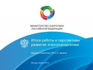 Итоги работы и перспективы развития электроэнергетики  Министр энергетики РФ С.И. Шматко