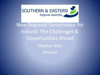 New Regional Governance for  I reland: The Challenges & Opportunities Ahead