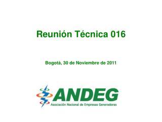 Reunión Técnica 016 Bogotá , 30  de Noviembre de 2011