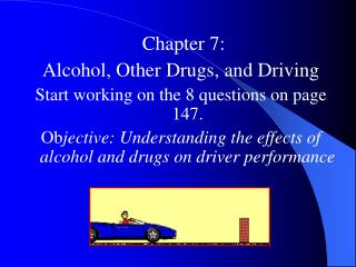 Chapter 7:  Alcohol, Other Drugs, and Driving Start working on the 8 questions on page 147.