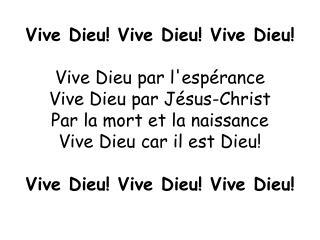 Vive Dieu! Vive Dieu! Vive Dieu! Vive Dieu par l'espérance Vive Dieu par Jésus-Christ