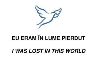 EU ERAM ÎN LUME PIERDUT I WAS LOST IN THIS WORLD