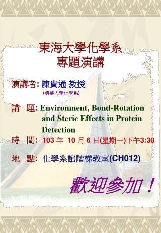 東海大學化學系 專題演講     演講者 :  陳貴通  教授 ( 清華 大學 化學 系 ) 講   題 : Environment , Bond-Rotation