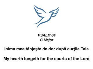 PSALM 84 C Major Inima mea tânjeşte de dor după curţile Tale