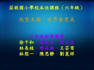 莊敬國小學校本位課程(六年級) 統整主題:世界會更美