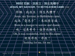 H052  耶穌,我救主,降生馬槽中 JESUS, MY SAVIOUR, TO BETHLEHEM CAME  (1/4)