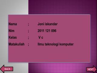 Nama;Joni  iskandar Nim;2011 121 096 Kelas; V c Matakuliah; Ilmu teknologi komputer
