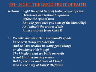 Refrain:	Fight the good fight of faith, people of God 			Unstained and without reproach