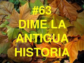 #63 DIME LA ANTIGUA HISTORIA