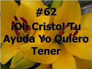 #62  ¡Oh Cristo! Tu Ayuda Yo Quiero Tener