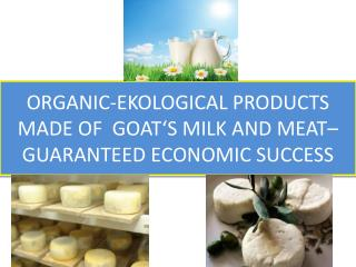 O RGANIC-EKOLOGICAL PRODUCTS MADE OF  GOAT'S MILK AND MEAT–GUARANTEED ECONOMIC SUCCESS