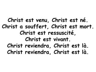 Christ est venu, Christ est né. Christ a souffert, Christ est mort. Christ est ressuscité,