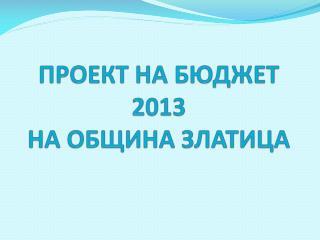 ПРОЕКТ НА БЮДЖЕТ 2013 НА ОБЩИНА ЗЛАТИЦА