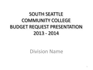 SOUTH SEATTLE COMMUNITY COLLEGE BUDGET REQUEST PRESENTATION 2013  - 2014