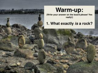 Warm-up: (Write your answer on the board please! Yes really!) 1. What exactly  is  a rock?