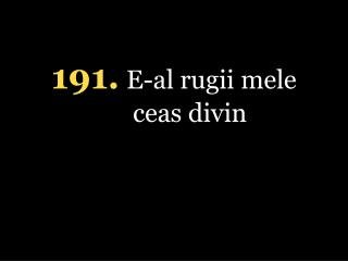 1 91 . E-al rugii mele ceas divin