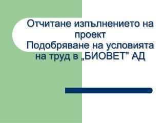 """Отчитане изпълнението на  проект   Подобряване на условията на труд в """"БИОВЕТ"""" АД"""