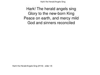Hark! The herald angels sing Glory to the new-born King Peace on earth, and mercy mild