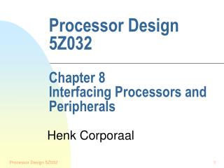 Processor Design 5Z032  Chapter 8 Interfacing Processors and Peripherals
