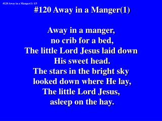 #120 Away in a Manger(1) Away in a manger,  no crib for a bed, The little Lord Jesus laid down