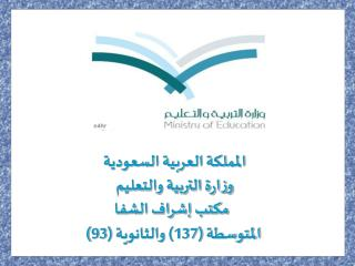 المملكة العربية السعودية وزارة التربية والتعليم   مكتب إشراف الشفا  المتوسطة (137) والثانوية (93)