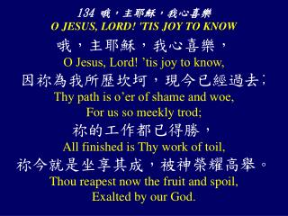 134  哦,主耶穌,我心喜樂  O JESUS, LORD! 'TIS JOY TO KNOW
