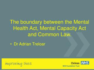 The boundary between the Mental Health Act, Mental Capacity Act and Common Law.