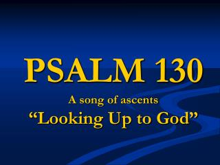 "PSALM 130 A song of ascents ""Looking Up to God"""