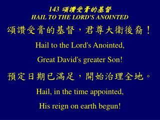 143  頌讚受膏的基督 HAIL TO THE LORD'S ANOINTED