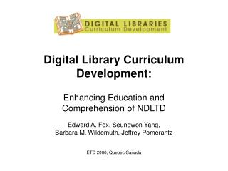Digital Library Curriculum Development:  Enhancing Education and  Comprehension of NDLTD  Edward A. Fox, Seungwon Yang,