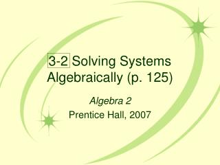 3-2 Solving Systems Algebraically (p. 125)