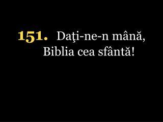 151. Da?i-ne-n m�n?, Biblia cea sf�nt?!
