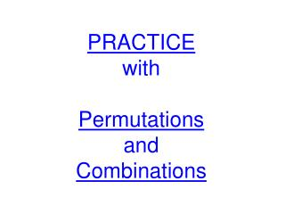 PRACTICE with Permutations and Combinations