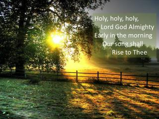 Holy, holy, holy,    Lord God Almighty Early in the morning     Our song shall