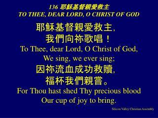 136  耶穌基督親愛救主  TO THEE, DEAR LORD, O CHRIST OF GOD
