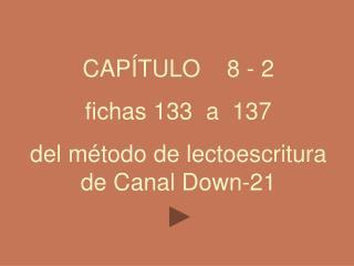 CAPÍTULO    8 - 2 fichas 133  a  137   del método de lectoescritura de Canal Down-21