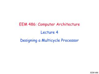 EEM 486 : Computer Architecture Lecture  4 Designing  a Multicycle Processor