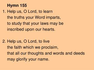 Hymn 155 1. Help us, O Lord, to learn     the truths your Word imparts,