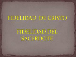 FIDELIDAD  DE  CRISTO FIDELIDAD DEL SACERDOTE