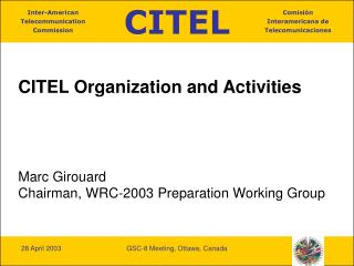 CITEL Organization and Activities Marc Girouard Chairman, WRC-2003 Preparation Working Group