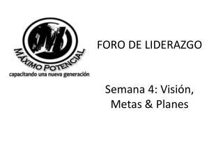 FORO DE LIDERAZGO Semana 4: Visión, Metas & Planes