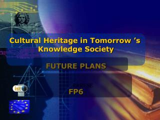 Cultural Heritage in Tomorrow 's  Knowledge Society FUTURE PLANS FP6