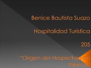 """Benice  Bautista Suazo Hospitalidad Turística 205 """"Origen del Hospedaje en México"""""""