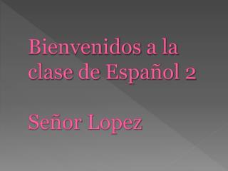 Bienvenidos  a la  clase  de  Espa ñol  2 Señor  Lopez