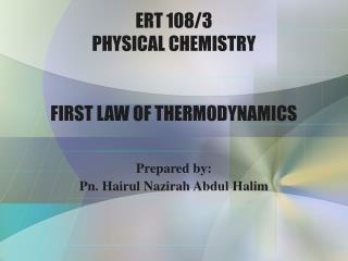 ERT 108/3 PHYSICAL CHEMISTRY FIRST LAW OF THERMODYNAMICS