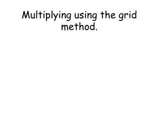 Multiplying using the grid method.