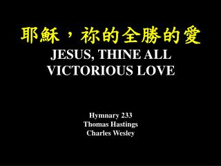 耶穌,祢的全勝的愛 JESUS, THINE ALL VICTORIOUS LOVE Hymnary 233 Thomas Hastings Charles Wesley