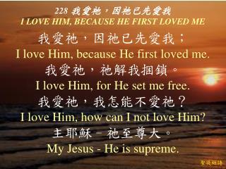 228 我愛祂,因祂已先愛我 I LOVE HIM, BECAUSE HE FIRST LOVED ME