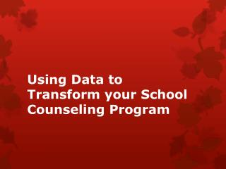 Using  Data  to  Transform  y our  S chool Counseling Program