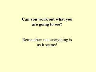 Can you work out what you are going to see? Remember: not everything is  as it seems!